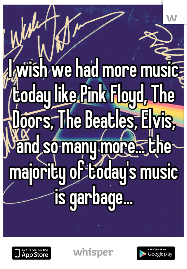 I wish we had more music today like Pink Floyd, The Doors, The Beatles, Elvis, and so many more... the majority of today's music is garbage...