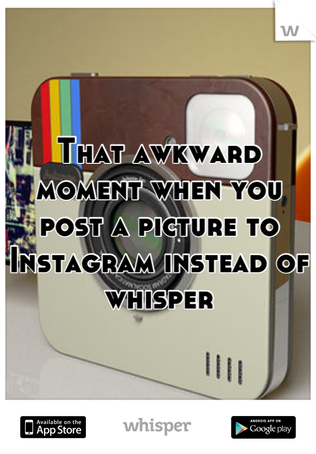 That awkward moment when you post a picture to Instagram instead of whisper