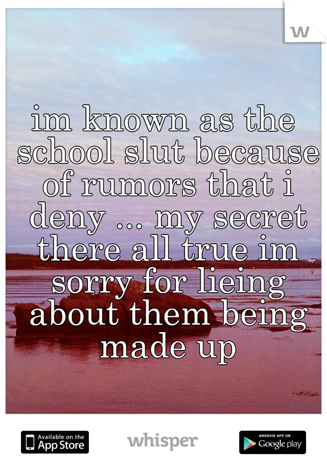 im known as the school slut because of rumors that i deny ... my secret there all true im sorry for lieing about them being made up