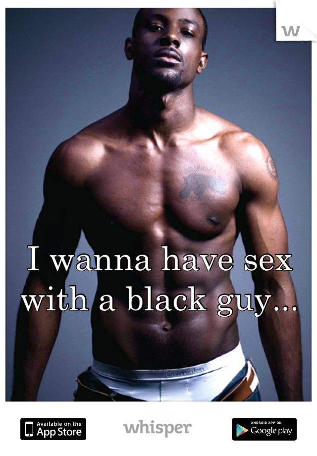 I wanna have sex with a black guy...