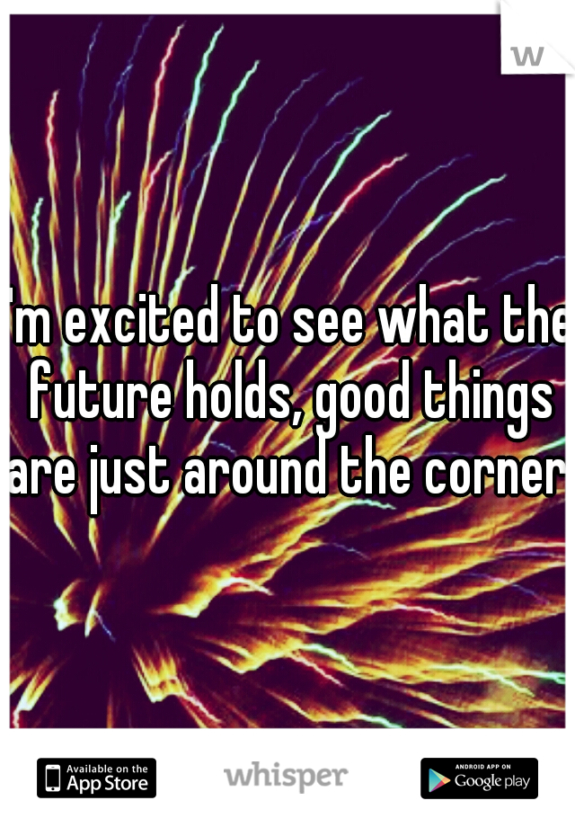 I'm excited to see what the future holds, good things are just around the corner.