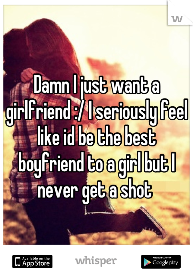 Damn I just want a girlfriend :/ I seriously feel like id be the best boyfriend to a girl but I never get a shot