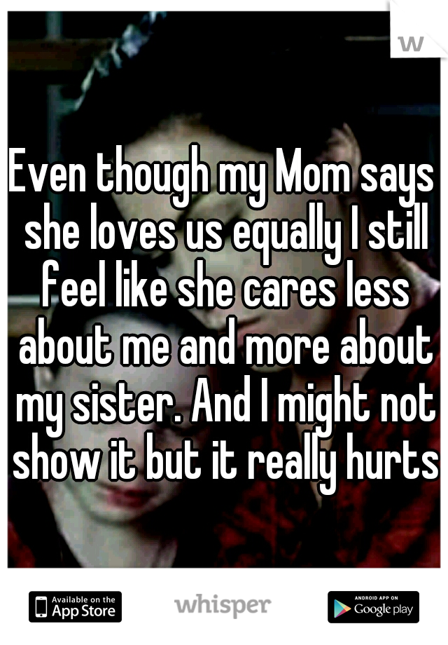 Even though my Mom says she loves us equally I still feel like she cares less about me and more about my sister. And I might not show it but it really hurts.