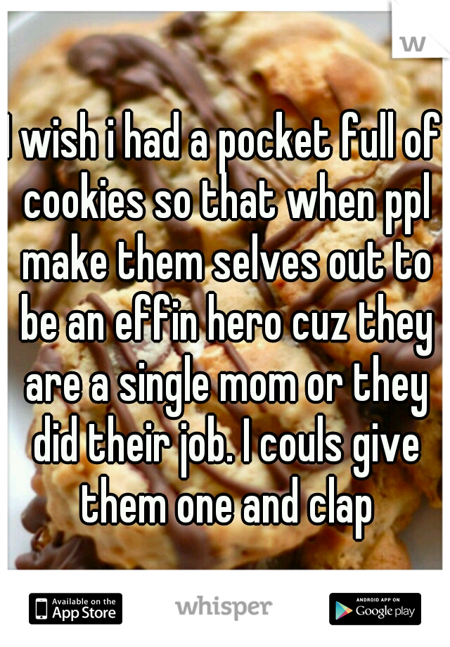 I wish i had a pocket full of cookies so that when ppl make them selves out to be an effin hero cuz they are a single mom or they did their job. I couls give them one and clap