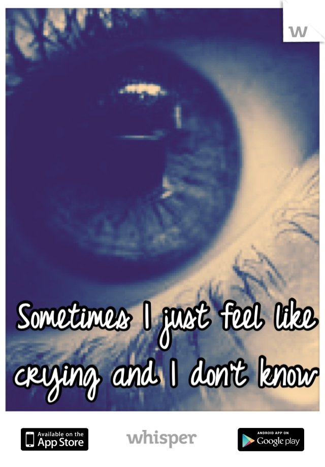 Sometimes I just feel like crying and I don't know why.