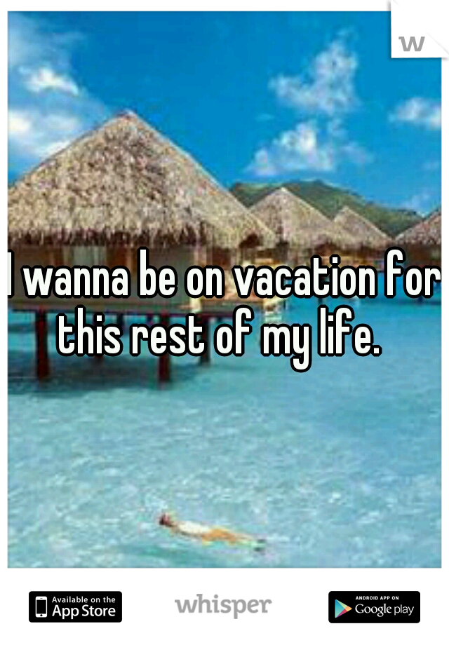 I wanna be on vacation for this rest of my life.
