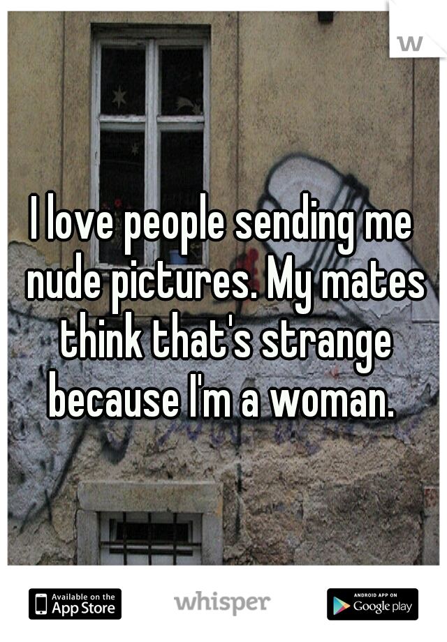 I love people sending me nude pictures. My mates think that's strange because I'm a woman.