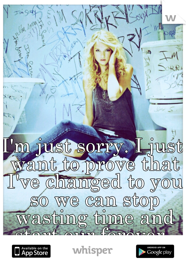 I'm just sorry. I just want to prove that I've changed to you so we can stop wasting time and start our forever.