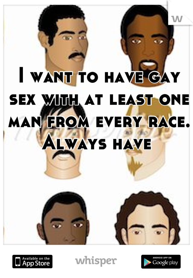 I want to have gay sex with at least one man from every race.  Always have