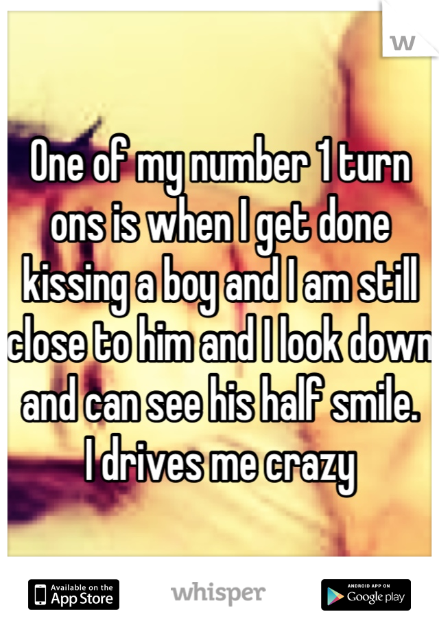 One of my number 1 turn ons is when I get done kissing a boy and I am still close to him and I look down and can see his half smile.  I drives me crazy