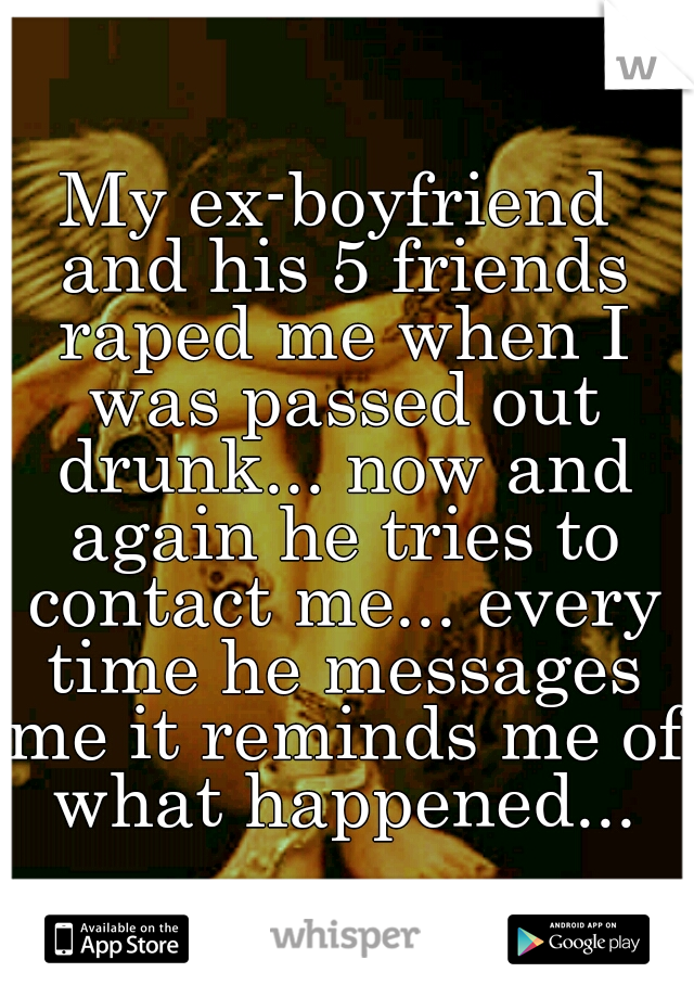My ex-boyfriend and his 5 friends raped me when I was passed out drunk... now and again he tries to contact me... every time he messages me it reminds me of what happened...