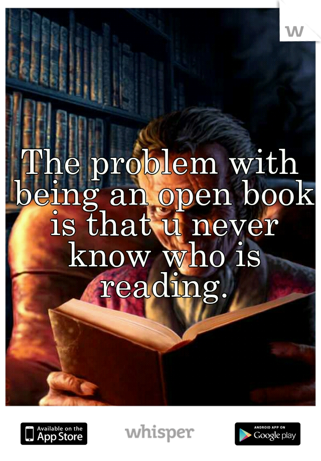 The problem with being an open book is that u never know who is reading.