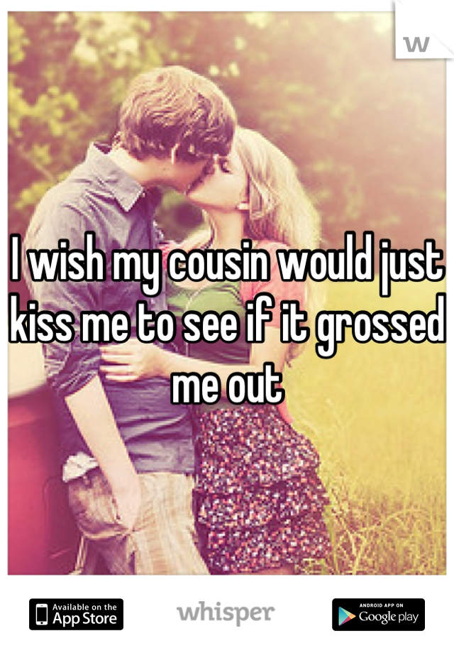 I wish my cousin would just kiss me to see if it grossed me out