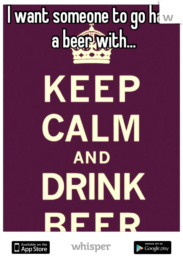 I want someone to go have a beer with...
