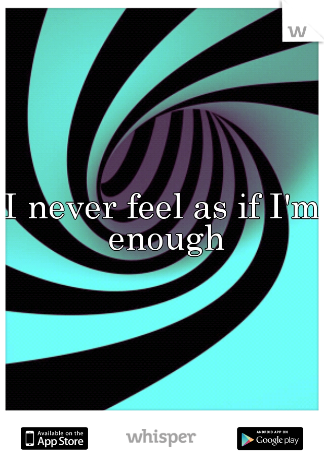 I never feel as if I'm enough