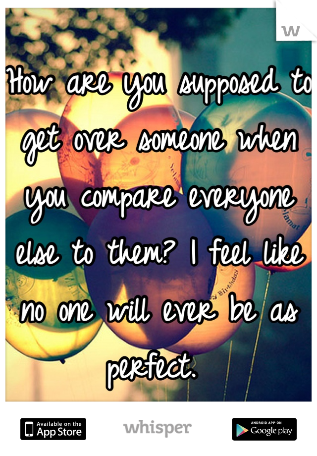 How are you supposed to get over someone when you compare everyone else to them? I feel like no one will ever be as perfect.