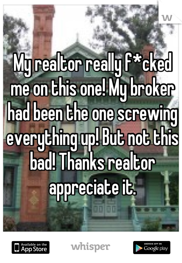 My realtor really f*cked me on this one! My broker had been the one screwing everything up! But not this bad! Thanks realtor appreciate it.