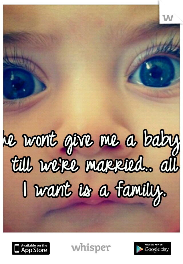he wont give me a baby till we're married.. all I want is a family.