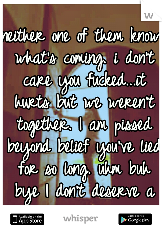 neither one of them know what's coming. i don't care you fucked...it hurts but we weren't together. I am pissed beyond belief you've lied for so long. uhm buh bye I don't deserve a liar.
