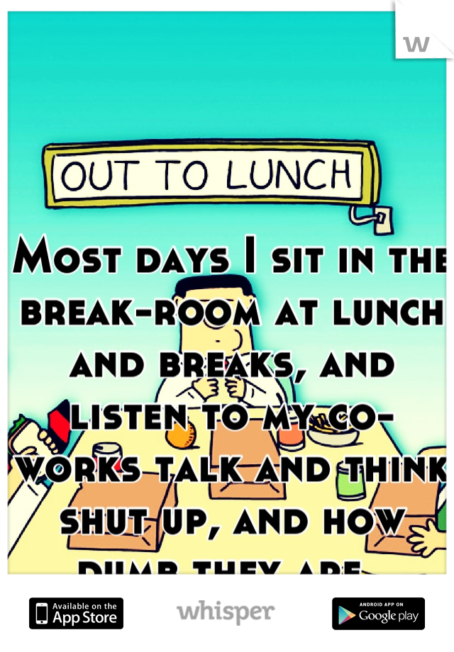 Most days I sit in the break-room at lunch and breaks, and listen to my co-works talk and think shut up, and how dumb they are.