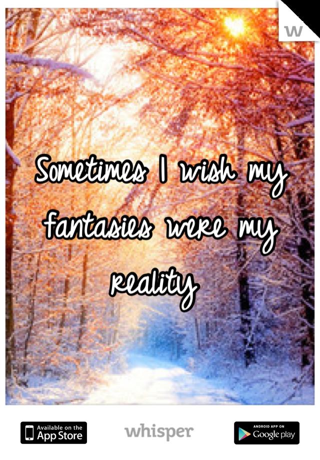 Sometimes I wish my fantasies were my reality