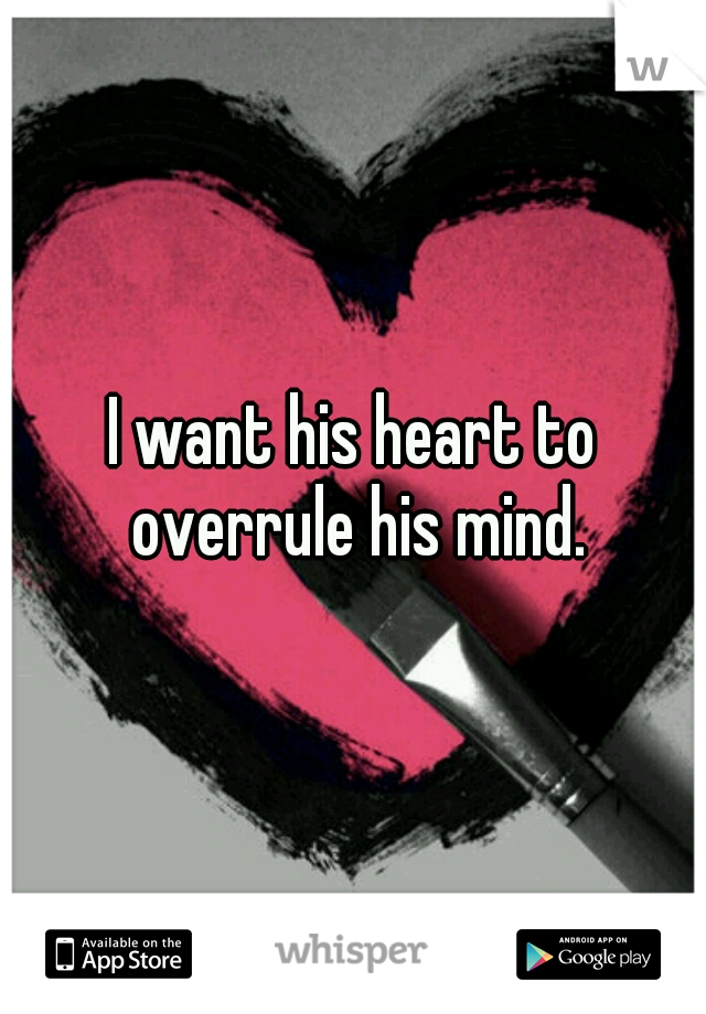 I want his heart to overrule his mind.
