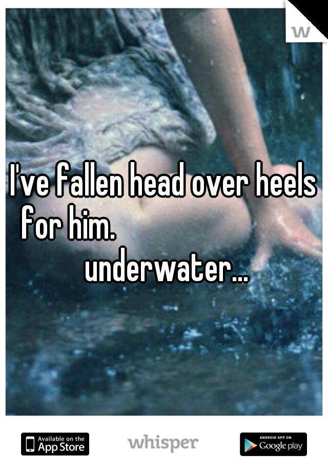 I've fallen head over heels for him.             underwater...
