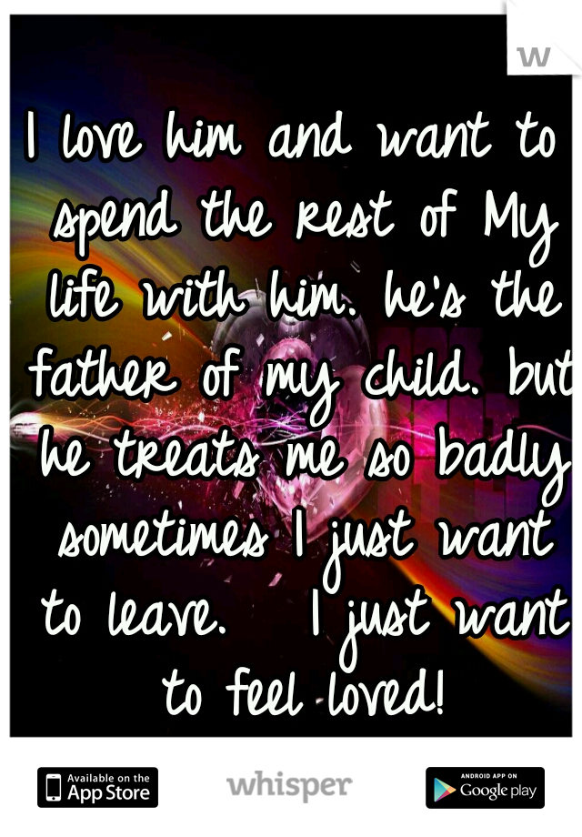 I love him and want to spend the rest of My life with him. he's the father of my child. but he treats me so badly sometimes I just want to leave.   I just want to feel loved!