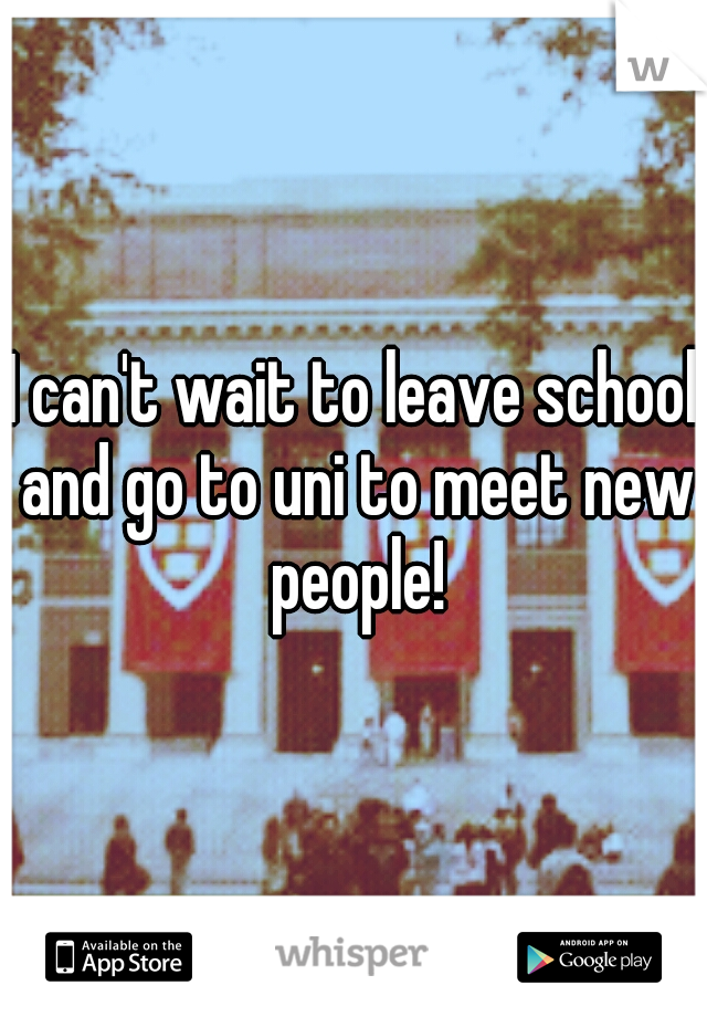 I can't wait to leave school and go to uni to meet new people!