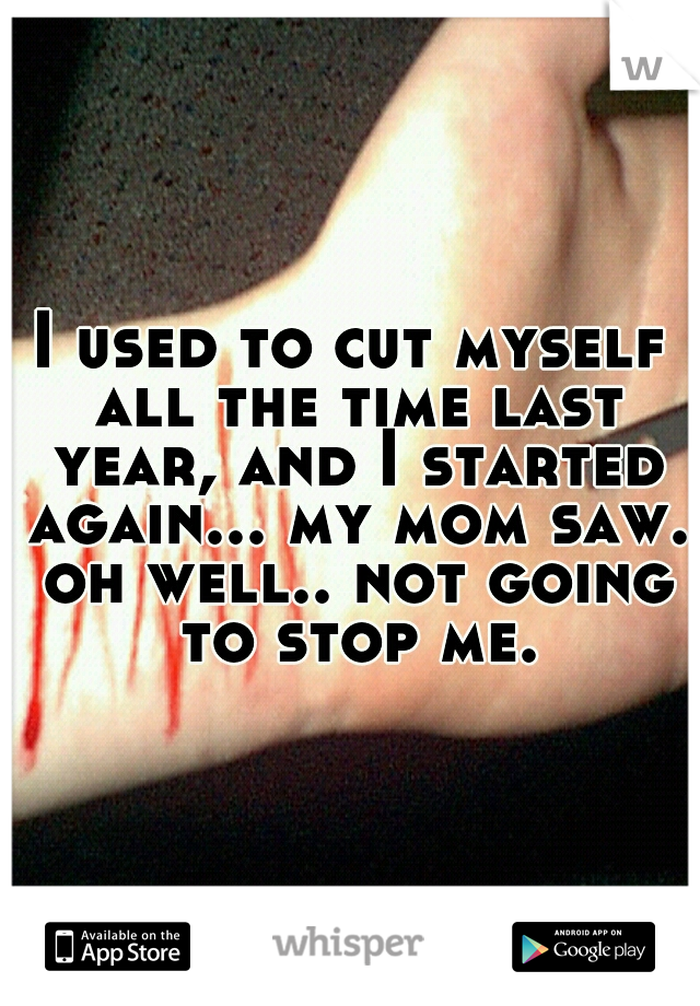 I used to cut myself all the time last year, and I started again... my mom saw. oh well.. not going to stop me.