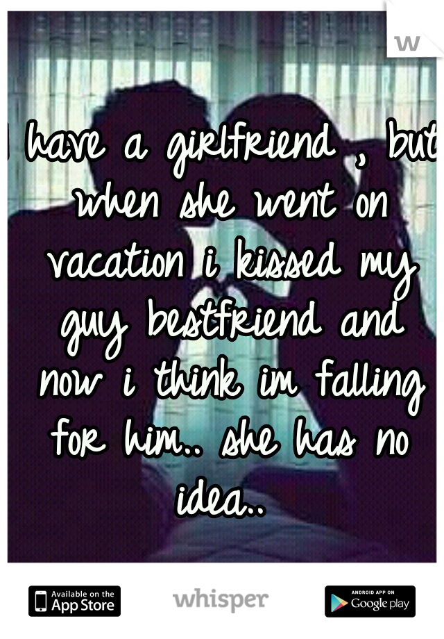 I have a girlfriend , but when she went on vacation i kissed my guy bestfriend and now i think im falling for him.. she has no idea..