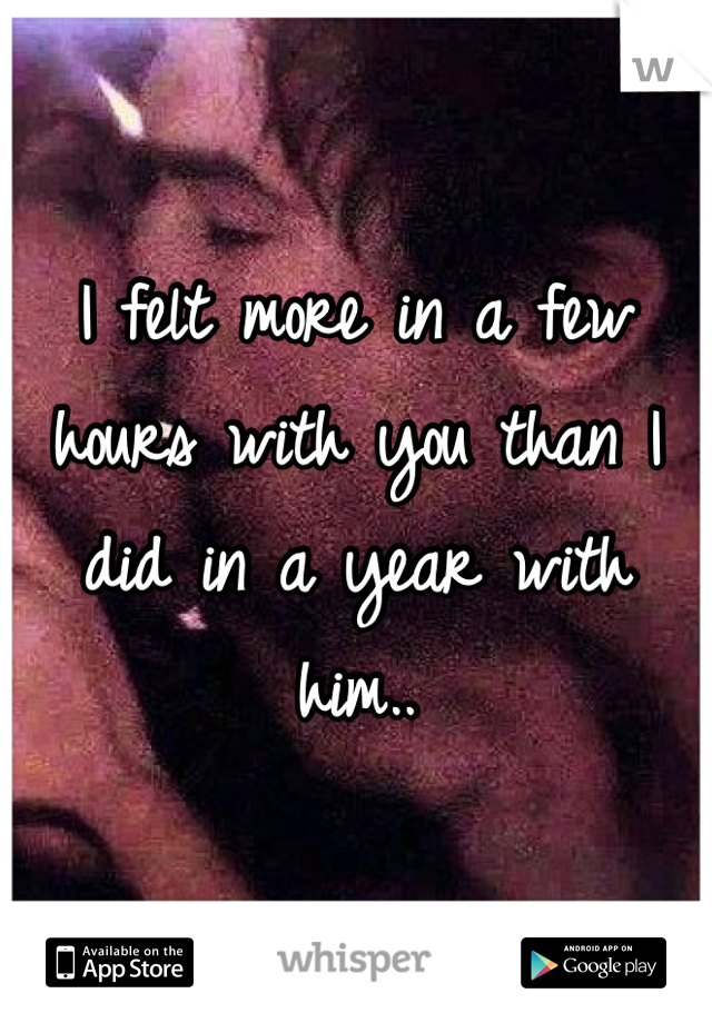 I felt more in a few hours with you than I did in a year with him..