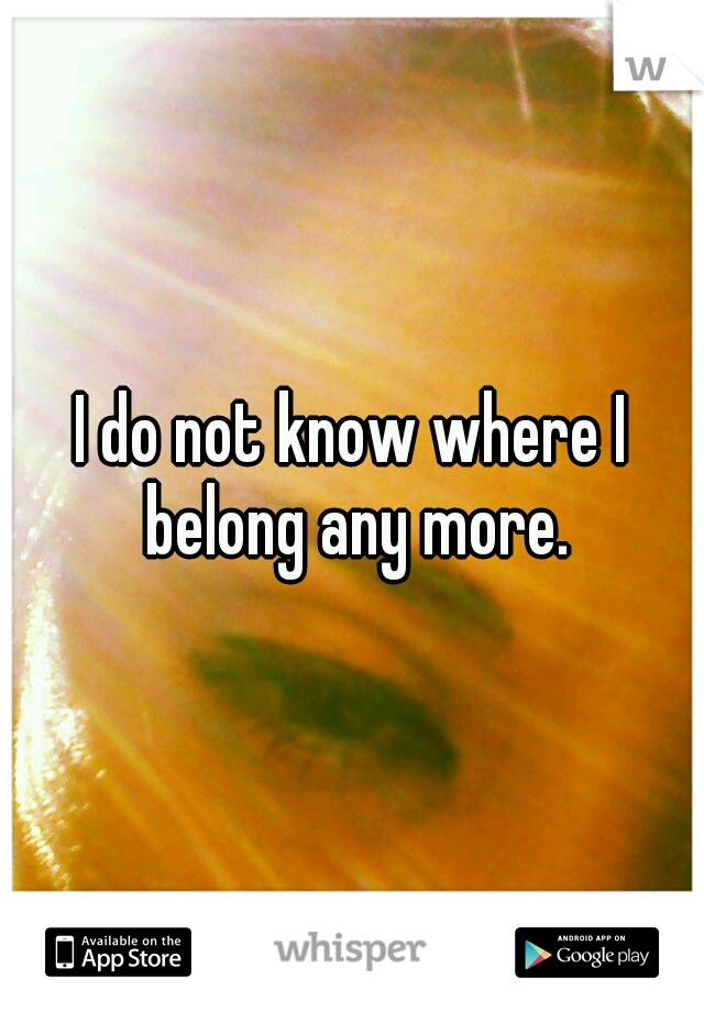 I do not know where I belong any more.