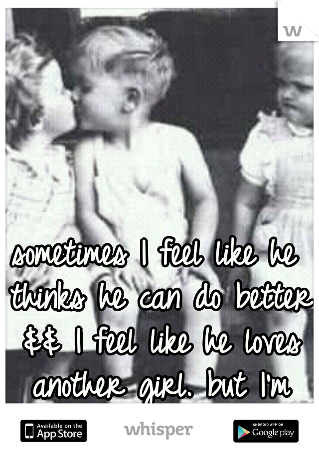 sometimes I feel like he thinks he can do better && I feel like he loves another girl. but I'm work. I'm inscure.
