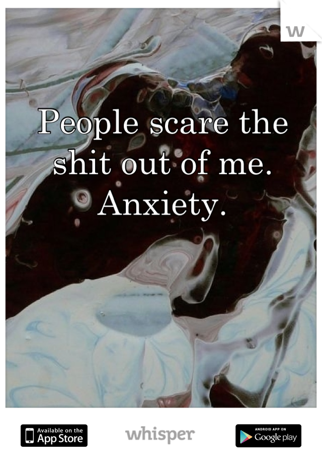 People scare the shit out of me. Anxiety.