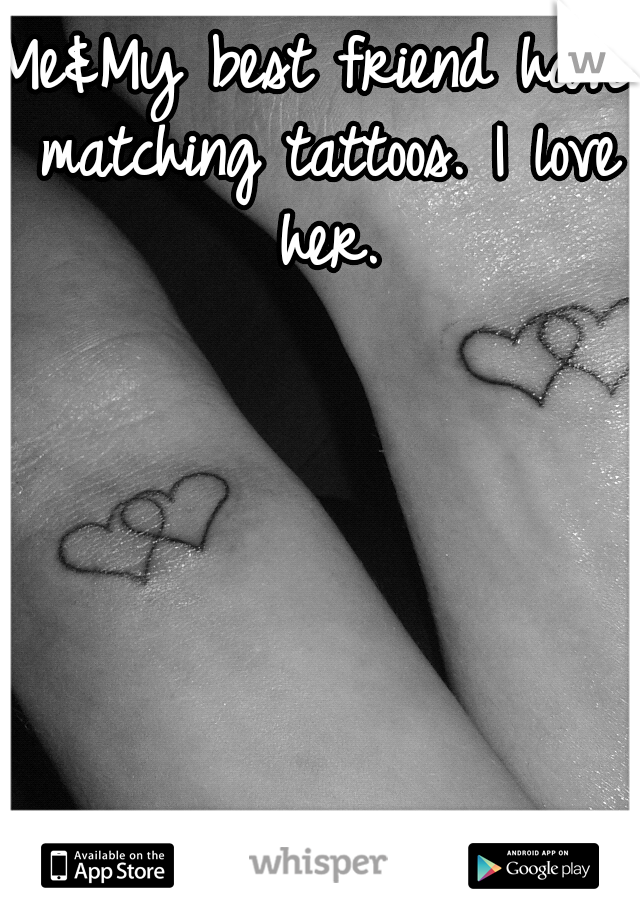 Me&My best friend have matching tattoos. I love her.