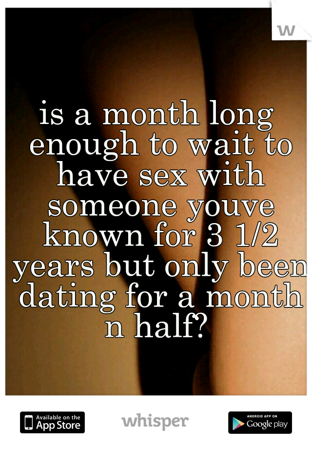 is a month long enough to wait to have sex with someone youve known for 3 1/2 years but only been dating for a month n half?