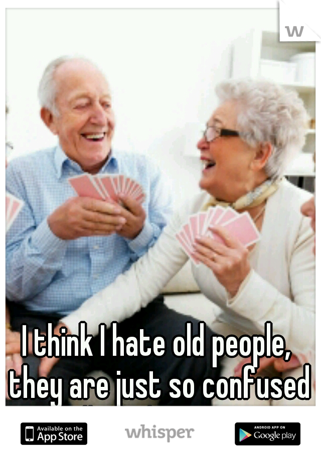 I think I hate old people, they are just so confused all of the time...