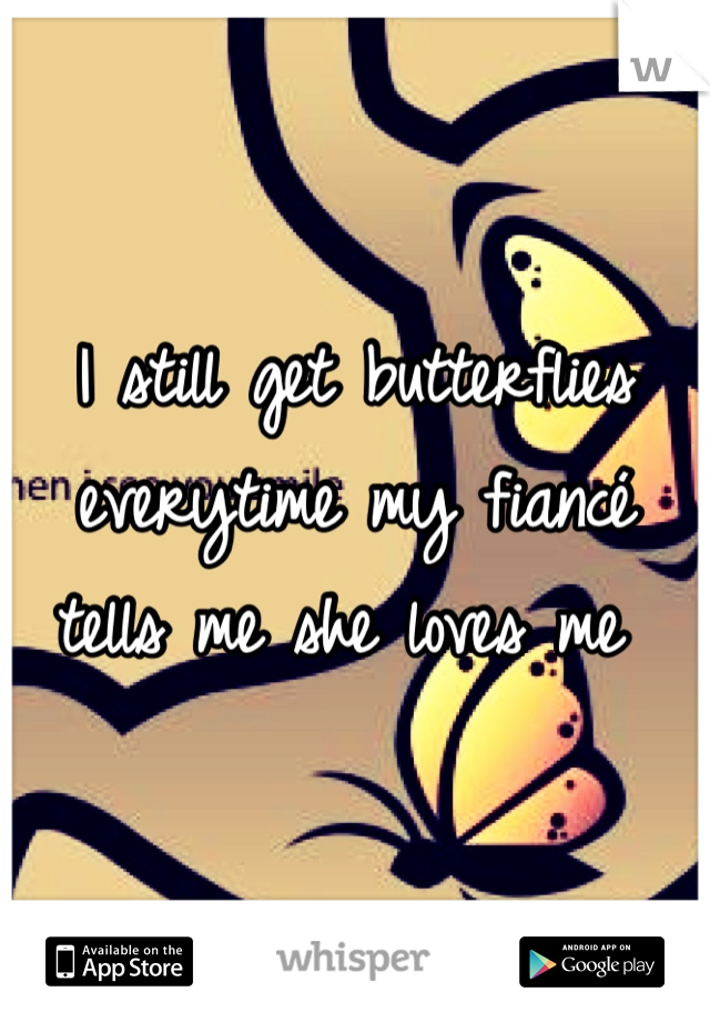 I still get butterflies everytime my fiancé tells me she loves me