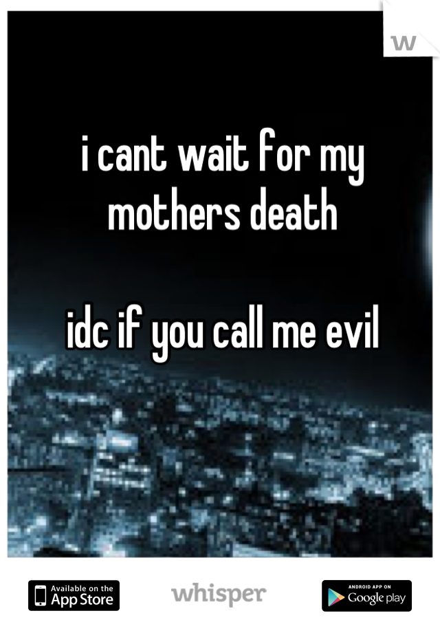 i cant wait for my mothers death   idc if you call me evil