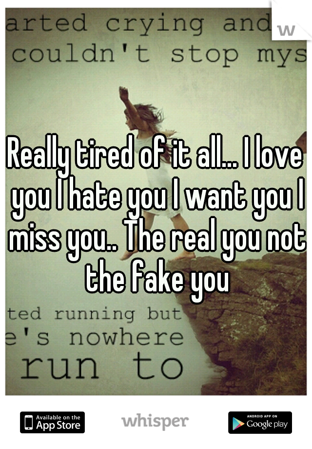 Really tired of it all... I love you I hate you I want you I miss you.. The real you not the fake you