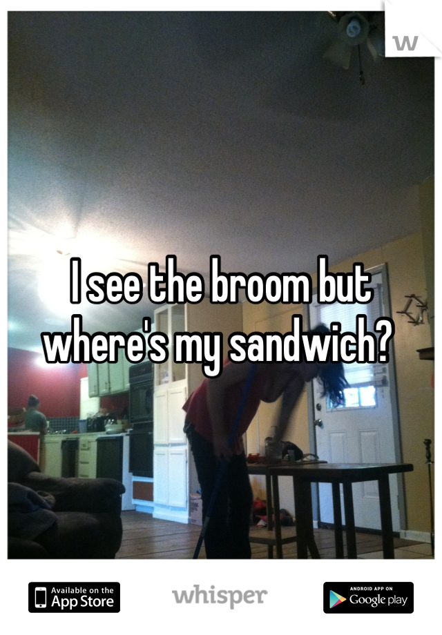 I see the broom but where's my sandwich?
