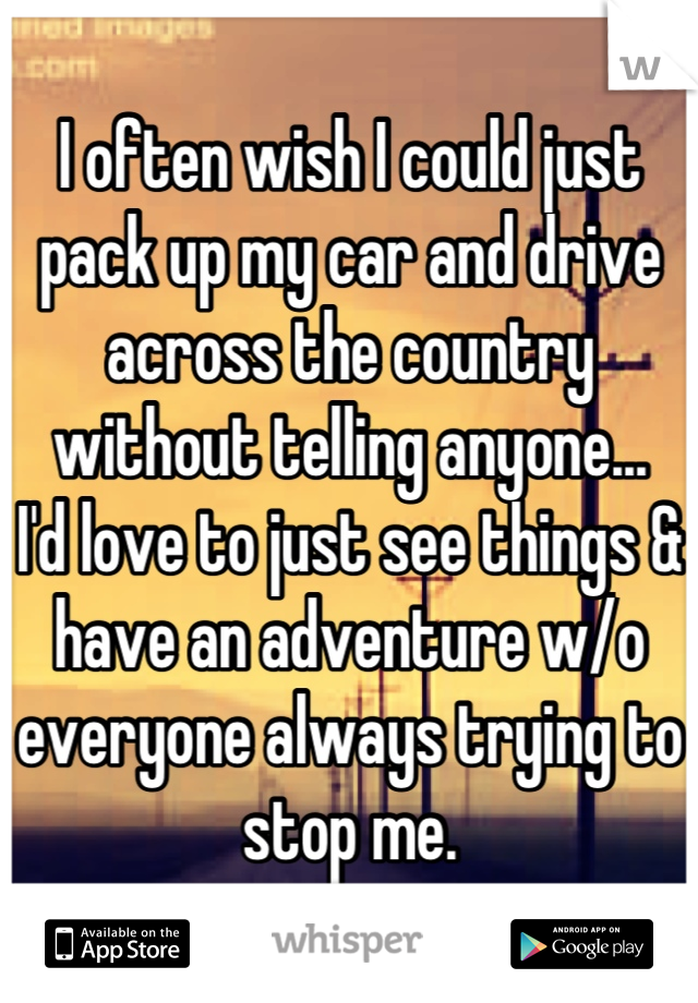 I often wish I could just pack up my car and drive across the country without telling anyone... I'd love to just see things & have an adventure w/o everyone always trying to stop me.