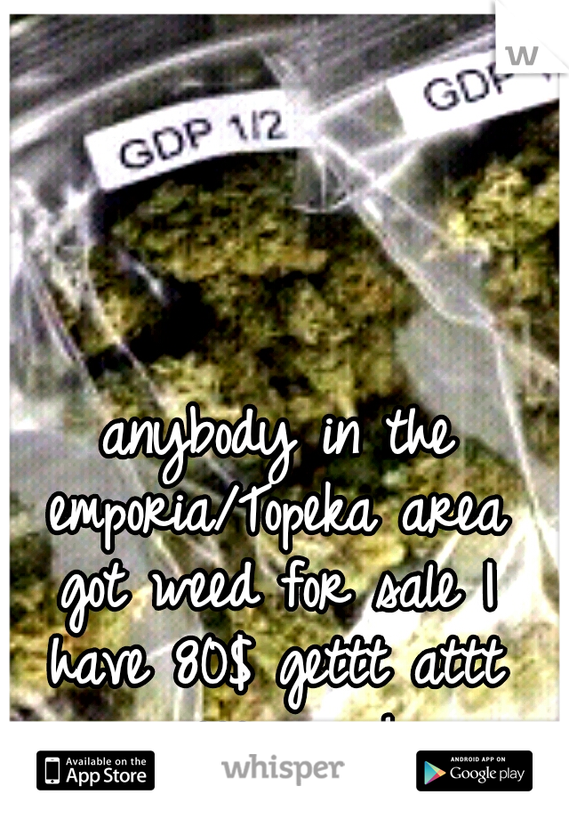 anybody in the emporia/Topeka area got weed for sale I have 80$ gettt attt meee asap!