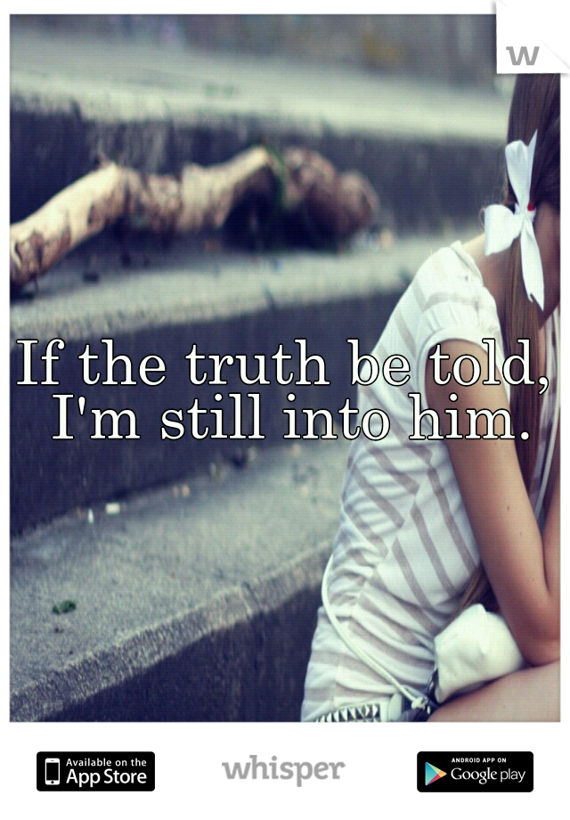 If the truth be told, I'm still into him.