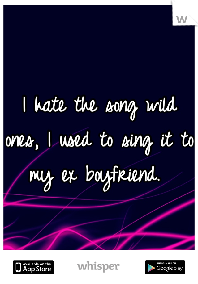 I hate the song wild ones, I used to sing it to my ex boyfriend.
