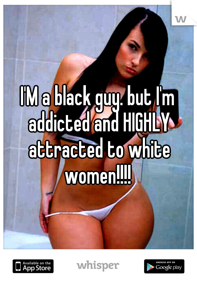 I'M a black guy. but I'm addicted and HIGHLY attracted to white women!!!!