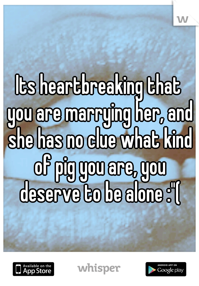 """Its heartbreaking that you are marrying her, and she has no clue what kind of pig you are, you deserve to be alone :""""("""