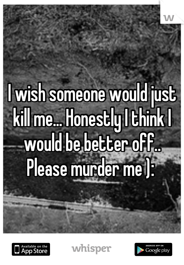 I wish someone would just kill me... Honestly I think I would be better off.. Please murder me ):