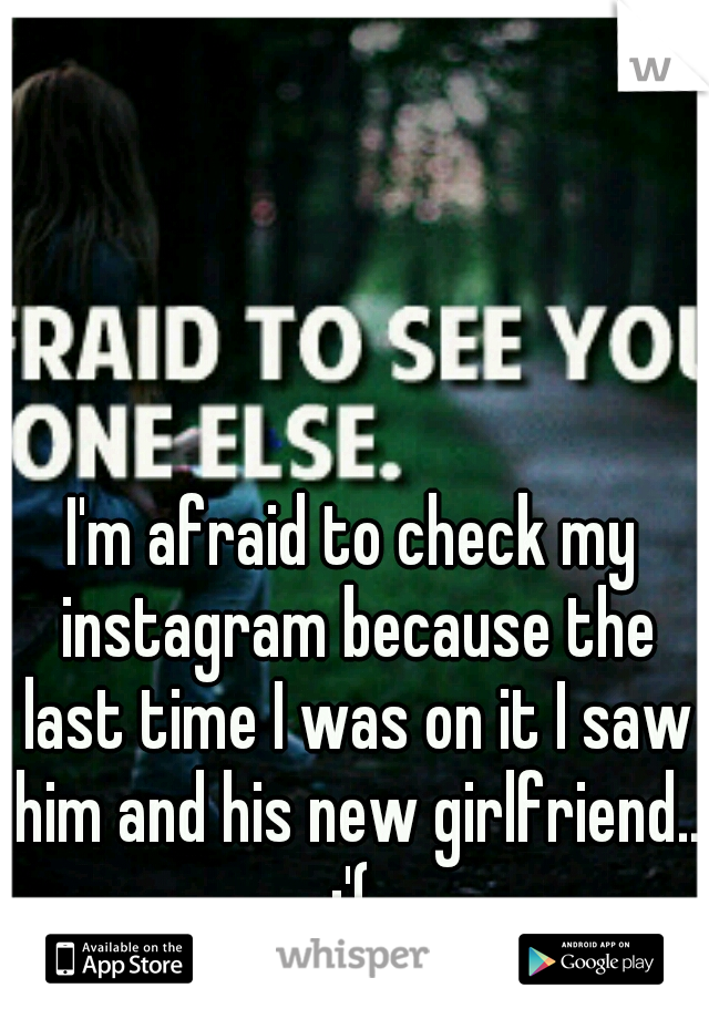 I'm afraid to check my instagram because the last time I was on it I saw him and his new girlfriend.. :'(